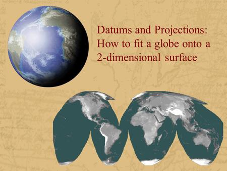 Datums and Projections: How to fit a globe onto a 2-dimensional surface.