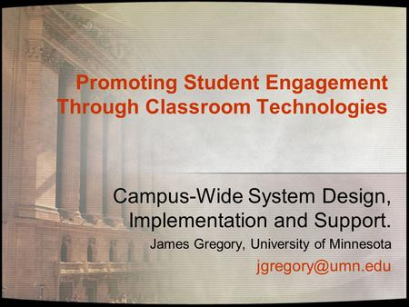 Promoting Student Engagement Through Classroom Technologies Campus-Wide System Design, Implementation and Support. James Gregory, University of Minnesota.