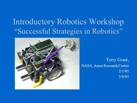 "Introductory Robotics Workshop ""Successful Strategies in Robotics"" Terry Grant, NASA, Ames Research Center 2/1/05 2/8/05."