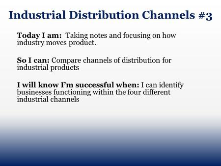 Industrial Distribution Channels #3 Today I am: Taking notes and focusing on how industry moves product. So I can: Compare channels of distribution for.