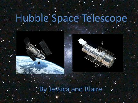 Hubble Space Telescope By Jessica and Blaire. What is the Hubble space telescope Launched in 1990 by NASA Largest telescope in space Seen the birth and.