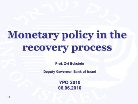 111 Monetary policy in the recovery process Prof. Zvi Eckstein Deputy Governor, Bank of Israel YPO 2010 06.06.2010.