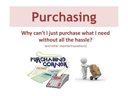 Purchasing Why can't I just purchase what I need without all the hassle? (and other important questions)