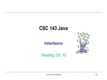 (c) University of Washington03-1 CSC 143 Java Inheritance Reading: Ch. 10.