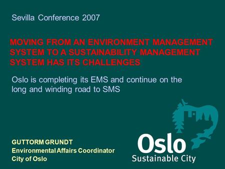 Sevilla Conference 2007 MOVING FROM AN ENVIRONMENT MANAGEMENT SYSTEM TO A SUSTAINABILITY MANAGEMENT SYSTEM HAS ITS CHALLENGES GUTTORM GRUNDT Environmental.