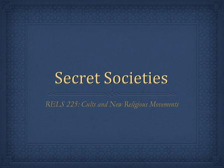 Secret Societies RELS 225: Cults and New Religious Movements.