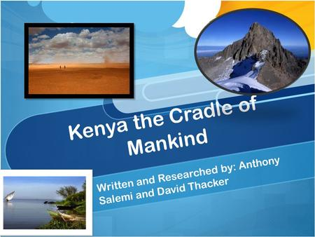 Kenya the Cradle of Mankind Written and Researched by: Anthony Salemi and David Thacker.