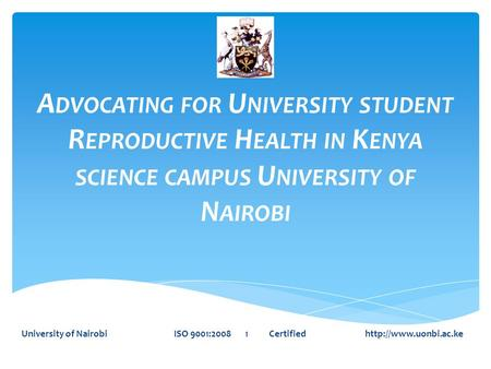 A DVOCATING FOR U NIVERSITY STUDENT R EPRODUCTIVE H EALTH IN K ENYA SCIENCE CAMPUS U NIVERSITY OF N AIROBI University of Nairobi ISO 9001:2008 1 Certified.