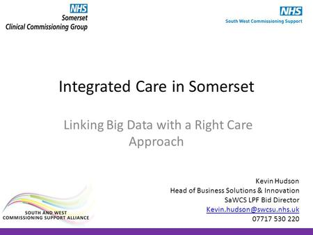 Integrated Care in Somerset Linking Big Data with a Right Care Approach Kevin Hudson Head of Business Solutions & Innovation SaWCS LPF Bid Director