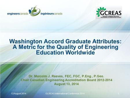 Washington Accord Graduate Attributes: A Metric for the Quality of Engineering Education Worldwide Dr. Malcolm J. Reeves, FEC, FGC, P.Eng., P.Geo. Chair.