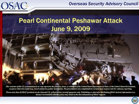 Overseas Security Advisory Council Pearl Continental Peshawar Attack June 9, 2009 The contents of this (U) presentation in no way represent the policies,