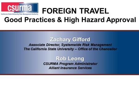 FOREIGN TRAVEL Good Practices & High Hazard Approval Zachary Gifford Associate Director, Systemwide Risk Management The California State University – Office.