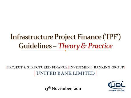 13 th November, 2011 PROJECT & STRUCTURED FINANCEINVESTMENT BANKING GROUP |PROJECT & STRUCTURED FINANCE|INVESTMENT BANKING GROUP| |UNITED BANK LIMITED|
