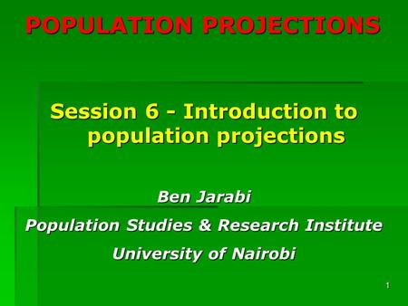 1 POPULATION PROJECTIONS Session 6 - Introduction to population projections Ben Jarabi Population Studies & Research Institute University of Nairobi.