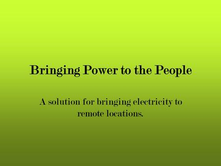Bringing Power to the People A solution for bringing electricity to remote locations.