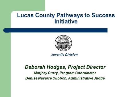Lucas County Pathways to Success Initiative Deborah Hodges, Project Director Marjory Curry, Program Coordinator Denise Navarre Cubbon, Administrative Judge.