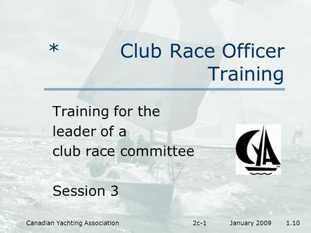 January 2009 1.10Canadian Yachting Association2c-1 * Club Race Officer Training Training for the leader of a club race committee Session 3.