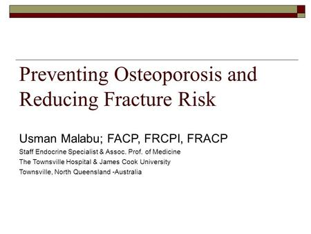 Preventing Osteoporosis and Reducing Fracture Risk Usman Malabu; FACP, FRCPI, FRACP Staff Endocrine Specialist & Assoc. Prof. of Medicine The Townsville.