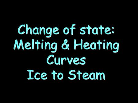 Change of state: Melting & Heating Curves Ice to Steam.