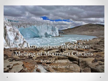 Ice-Atmosphere Interaction: Melting of Mountain Glaciers Rebecca Miller Atmospheric Sciences.