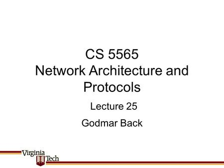 CS 5565 Network Architecture and Protocols Godmar Back Lecture 25.
