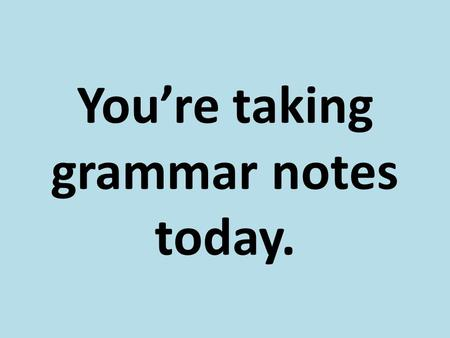 You're taking grammar notes today.. Kinds of Clauses.