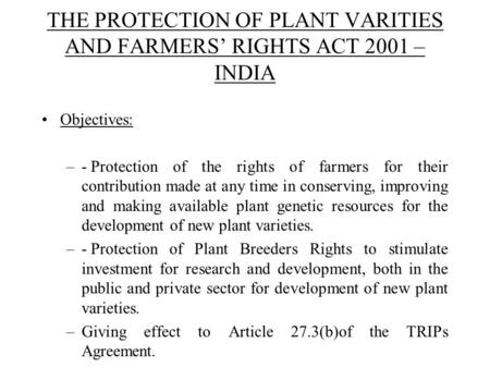 THE PROTECTION OF PLANT VARITIES AND FARMERS' RIGHTS ACT 2001 – INDIA Objectives: –-Protection of the rights of farmers for their contribution made at.