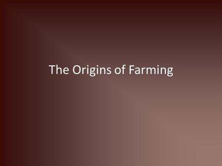 The Origins of Farming. Definitions Farming: The domestication of plants and animals for human purposes Domestication: The control of plant and animal.