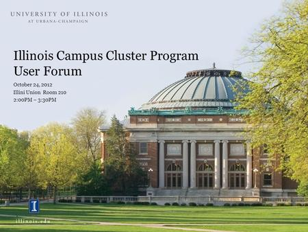 Illinois Campus Cluster Program User Forum October 24, 2012 Illini Union Room 210 2:00PM – 3:30PM.