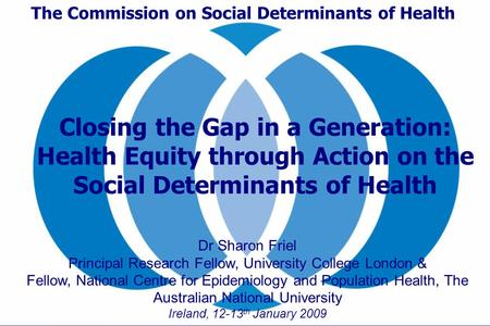 The Commission on Social Determinants of Health Dr Sharon Friel Principal Research Fellow, University College London & Fellow, National Centre for Epidemiology.