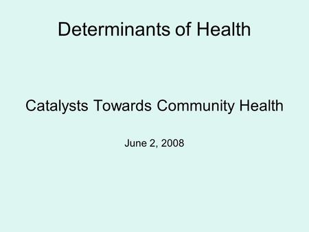 Determinants of Health Catalysts Towards Community Health June 2, 2008.