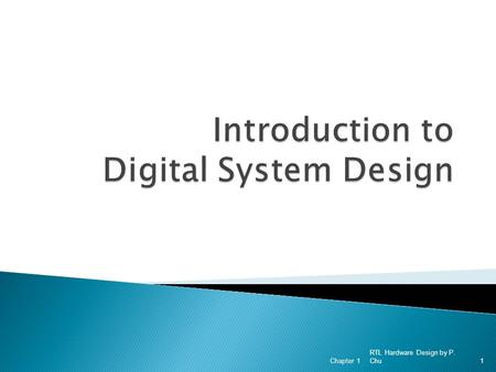 RTL Hardware Design by P. Chu Chapter 11. 1. Why Digital? 2. Device Technologies 3. System Representation 4. Abstraction 5. Development Tasks 6. Development.