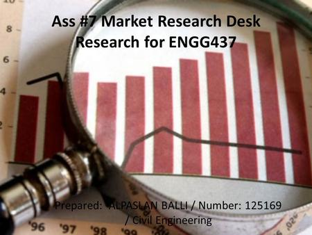 Ass #7 Market Research Desk Research for ENGG437 Prepared: ALPASLAN BALLI / Number: 125169 / Civil Engineering.