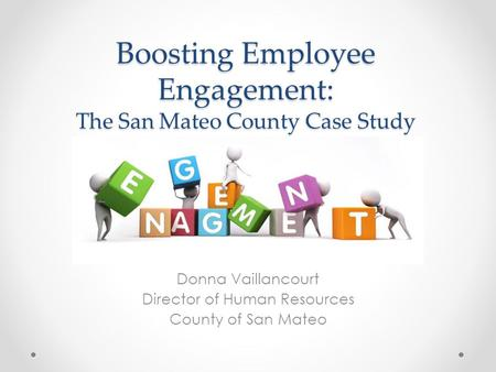 Boosting Employee Engagement: The San Mateo County Case Study Donna Vaillancourt Director of Human Resources County of San Mateo.