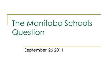 The Manitoba Schools Question September 26 2011. Lecture Outline 1. What is the Manitoba Schools Question? 2. Manitoba before and at Confederation 3.