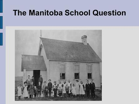 The Manitoba School Question. Public vs. Catholic ● 1870- Manitoba became a province with french leader Louis Riel ● French-Catholic schools were guranteed.