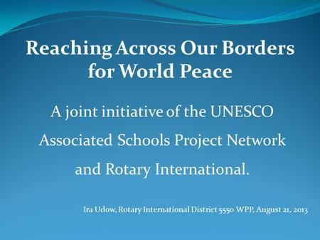 Reaching Across Our Borders for World Peace A joint initiative of the UNESCO Associated Schools Project Network and Rotary International. Ira Udow, Rotary.