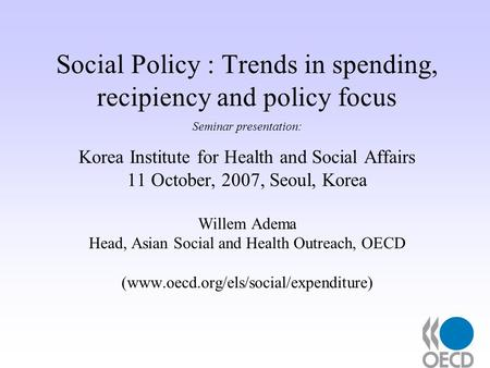Social Policy : Trends in spending, recipiency and policy focus Seminar presentation: Korea Institute for Health and Social Affairs 11 October, 2007, Seoul,