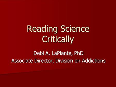 Reading Science Critically Debi A. LaPlante, PhD Associate Director, Division on Addictions.