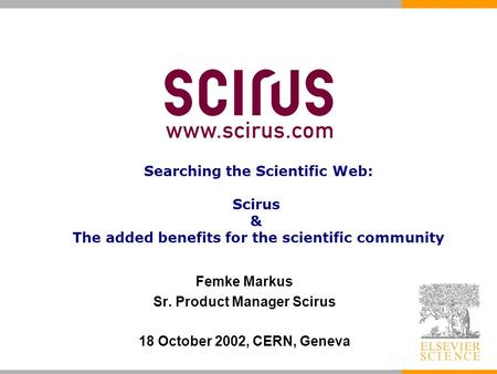 Femke Markus Sr. Product Manager Scirus 18 October 2002, CERN, Geneva Searching the Scientific Web: Scirus & The added benefits for the scientific community.