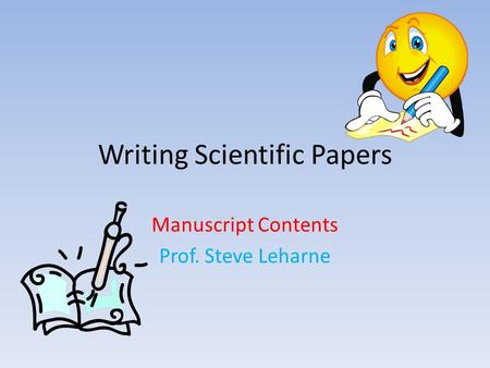 Writing Scientific Papers Manuscript Contents Prof. Steve Leharne.