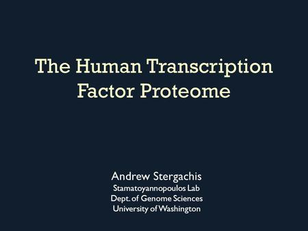 The Human Transcription Factor Proteome Andrew Stergachis Stamatoyannopoulos Lab Dept. of Genome Sciences University of Washington.
