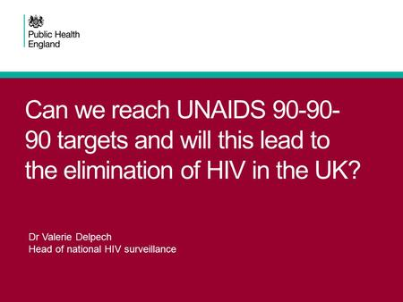 Can we reach UNAIDS 90-90- 90 targets and will this lead to the elimination of HIV in the UK? Dr Valerie Delpech Head of national HIV surveillance.