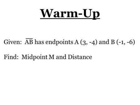 Warm-Up Given: AB has endpoints A (3, -4) and B (-1, -6) Find: Midpoint M and Distance.