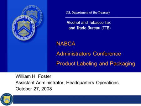 William H. Foster Assistant Administrator, Headquarters Operations October 27, 2008 NABCA Administrators Conference Product Labeling and Packaging.