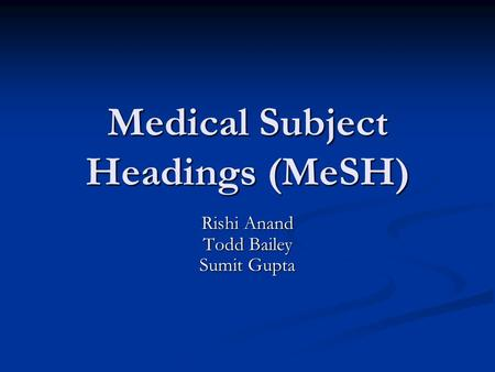 Medical Subject Headings (MeSH) Rishi Anand Todd Bailey Sumit Gupta.