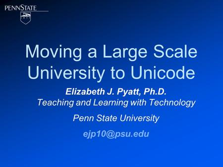 Moving a Large Scale University to Unicode Elizabeth J. Pyatt, Ph.D. Teaching and Learning with Technology Penn State University