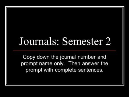 Journals: Semester 2 Copy down the journal number and prompt name only. Then answer the prompt with complete sentences.