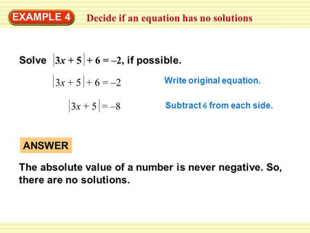 Decide if an equation has no solutions EXAMPLE 4 3x + 5 + 6 = –2 Write original equation. 3x + 5 = –8 Subtract 6 from each side. ANSWER The absolute value.