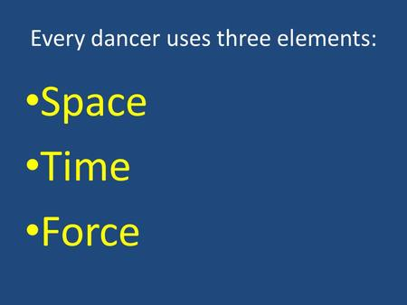 Every dancer uses three elements: Space Time Force.